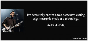 ... some new cutting edge electronic music and technology. - Mike Shinoda