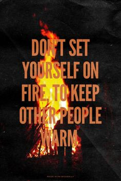 Don't set yourself on fire, to keep other people warm.   Lincoln made ...