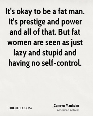 okay to be a fat man. It's prestige and power and all of that. But fat ...