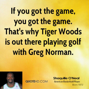 If you got the game, you got the game. That's why Tiger Woods is out ...