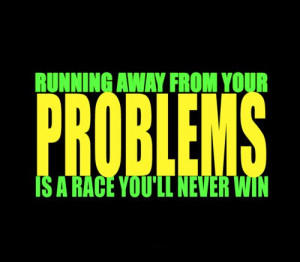 ... Fuelisms : Running away from your problems is a race you'll never win