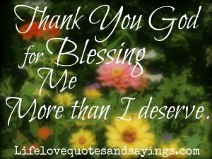 Thank You God for Blessing me more than I deserve .
