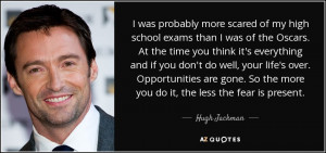 ... . So the more you do it, the less the fear is present. - Hugh Jackman