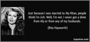 Just because I was married to Aly Khan, people think I'm rich. Well, I ...