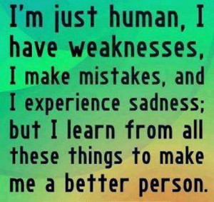 just human, I have weaknesses, I make mistakes and I experience ...