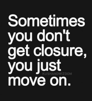 Sometimes you don't get closure you just move on