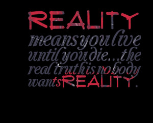 Quotes Picture: reality means you live until you diethe real truth is ...
