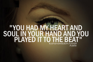 You had my heart and soul in your hand and you played it it the beat ...