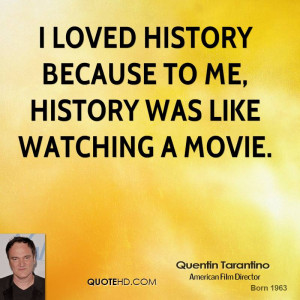 loved history because to me, history was like watching a movie.