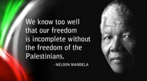 ... our freedom is incomplete without the freedom of the Palestinians