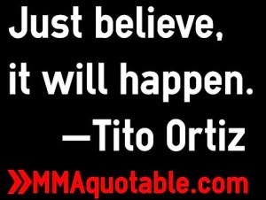 Just believe, it will happen. —Tito Ortiz