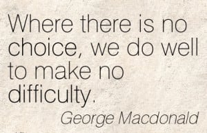 Where there is no Choice, we do Well To Make No Difficulty. - George ...