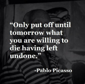 ... put off until tomorrow what you are willing to die having left undone