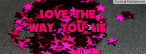 LOVE THE WAY YOU LIE Profile Facebook Covers