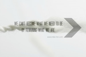 We can't become what we need to be by remaining what we are   Quote by ...