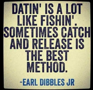 ... dating is a lot like fishing sometimes catch and release is the best