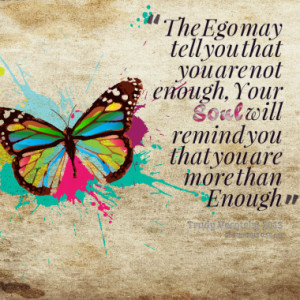 ... not enough, Your Soul will remind you that you are more than Enough