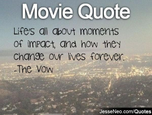 ... moments of impact, and how they change our lives forever. -The Vow
