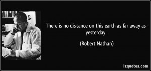 ... is no distance on this earth as far away as yesterday. - Robert Nathan