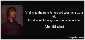 ... all, And it won't be long before everyone is gone. - Liam Gallagher