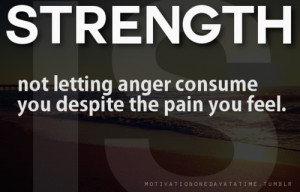 Strength Not Letting Anger Consume You Despite the Pain You Feel