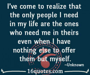 ve come to realize that the only people I need in my life are the ...