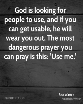 ... you out. The most dangerous prayer you can pray is this: 'Use me