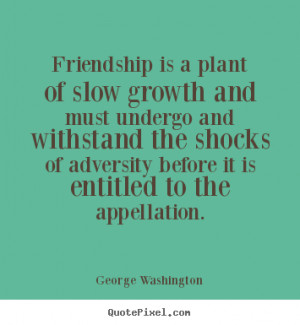 Friendship quotes - Friendship is a plant of slow growth and must..