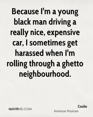 Because I'm a young black man driving a really nice, expensive car, I ...