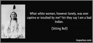 What white woman, however lonely, was ever captive or insulted by me ...