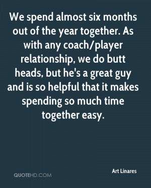 We spend almost six months out of the year together. As with any coach ...