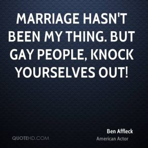 ... been my thing. But gay people, knock yourselves out! - Ben Affleck