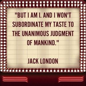 ... won't subordinate my taste to the unanimous judgement of mankind