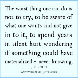 The worst thing one can do is not to try, to be aware of what one ...