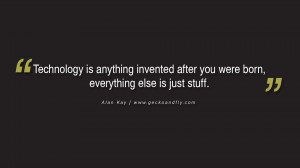Technology is anything invented after you were born, everything else ...