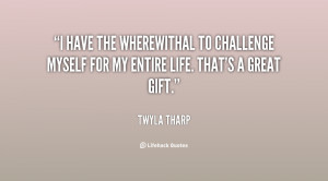 have the wherewithal to challenge myself for my entire life. That's ...