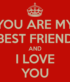 YOU ARE MY BEST FRIEND AND I LOVE YOU