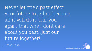 Never let one's past effect your future together, because all it will ...