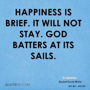 Happiness is brief. It will not stay. God batters at its sails.