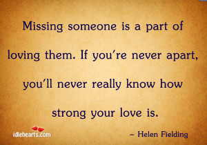 Missing someone is a part of loving them. If you're never apart, you ...