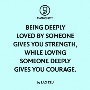 Being deeply loved by someone give you strength, while loving someone ...