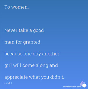 To women, Never take a good man for granted because one day another ...