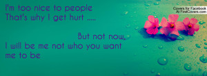 too nice to peopleThat's why I get hurt ..... But not now, I will ...