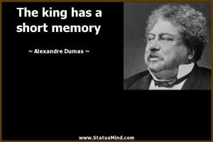 The king has a short memory - Alexandre Dumas Quotes - StatusMind.com