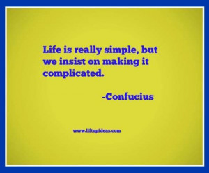 ... is really simple, but we insist on making it complicated Confucius