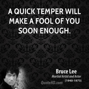 quick temper will make a fool of you soon enough.