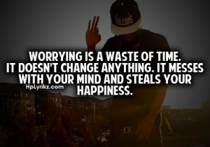 Worrying is a waste of time. It doesn't anything. It messes with your ...