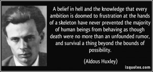 ... and survival a thing beyond the bounds of possibility. - Aldous Huxley
