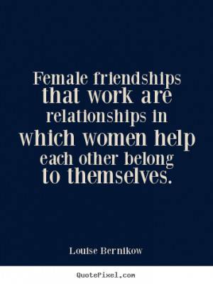 Female friendships that work are relationships in which women help ...