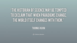 The historian of science may be tempted to exclaim that when paradigms ...